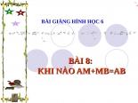 Bài giảng Hình học 6 chương 1 bài 8: Khi nào AM+MB=AB